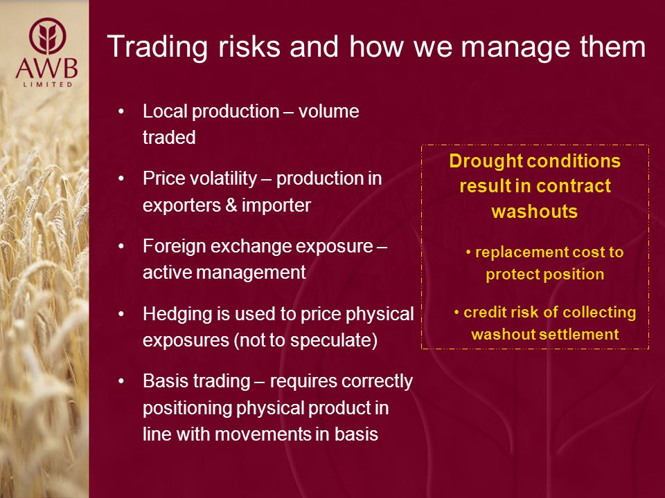 Trading risks and how we manage them Local production – volume traded Price volatility – production in exporters & importer Foreign exchange exposure – active management Hedging is used to price physical exposures (not to speculate) Basis trading – requires correctly positioning physical product in line with movements in basis Drought conditions result in contract washouts replacement cost to protect position credit risk of collecting washout settlement