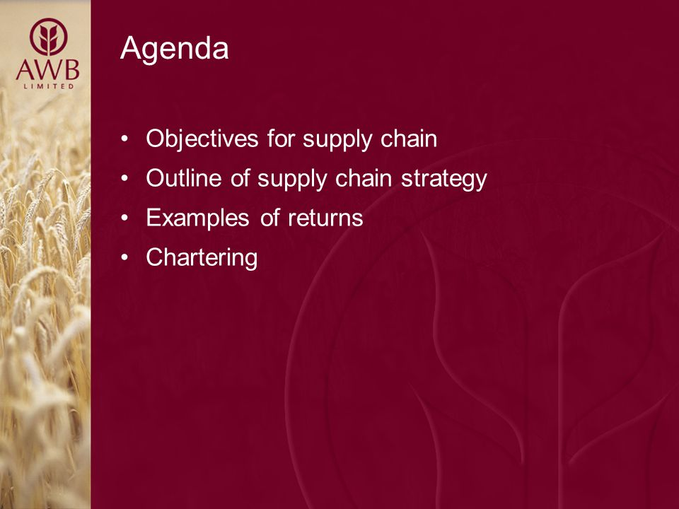 Agenda Objectives for supply chain Outline of supply chain strategy Examples of returns Chartering