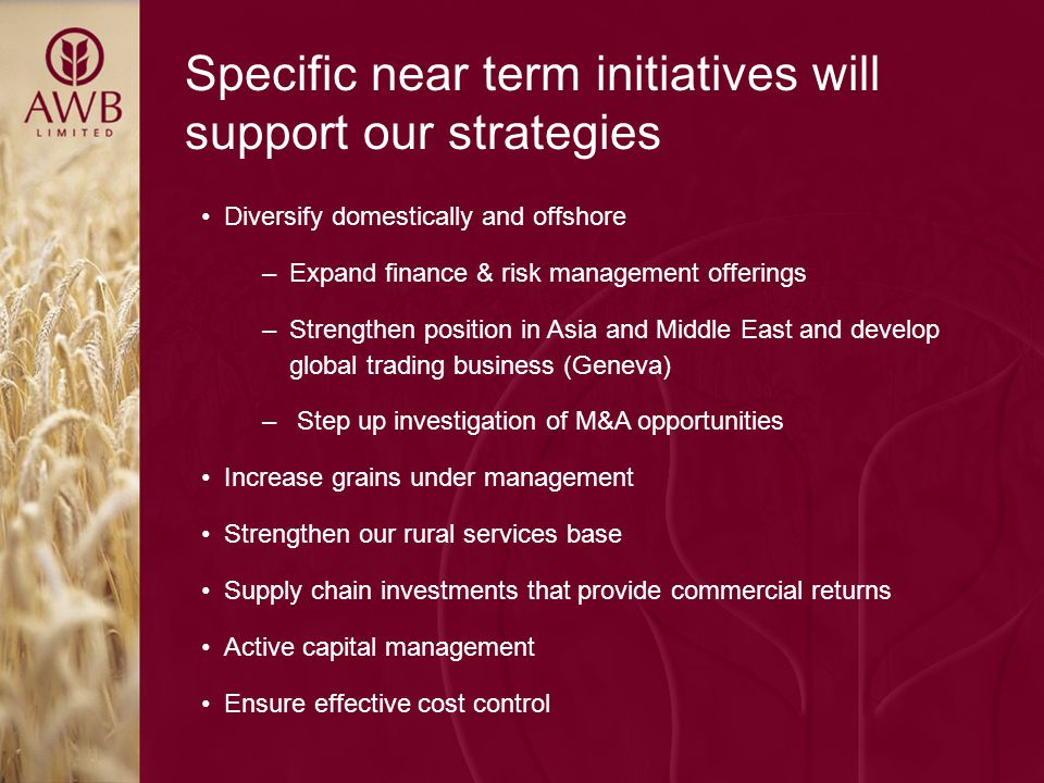 Specific near term initiatives will support our strategies Diversify domestically and offshore –Expand finance & risk management offerings –Strengthen position in Asia and Middle East and develop global trading business (Geneva) – Step up investigation of M&A opportunities Increase grains under management Strengthen our rural services base Supply chain investments that provide commercial returns Active capital management Ensure effective cost control