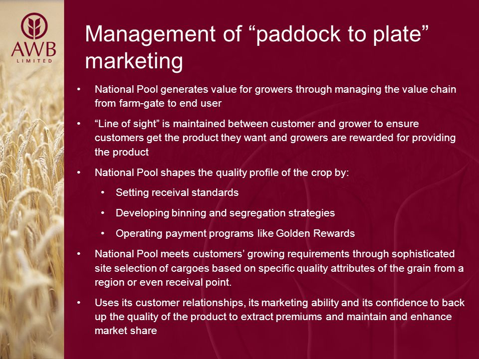 Management of paddock to plate marketing National Pool generates value for growers through managing the value chain from farm-gate to end user Line of sight is maintained between customer and grower to ensure customers get the product they want and growers are rewarded for providing the product National Pool shapes the quality profile of the crop by: Setting receival standards Developing binning and segregation strategies Operating payment programs like Golden Rewards National Pool meets customers' growing requirements through sophisticated site selection of cargoes based on specific quality attributes of the grain from a region or even receival point.