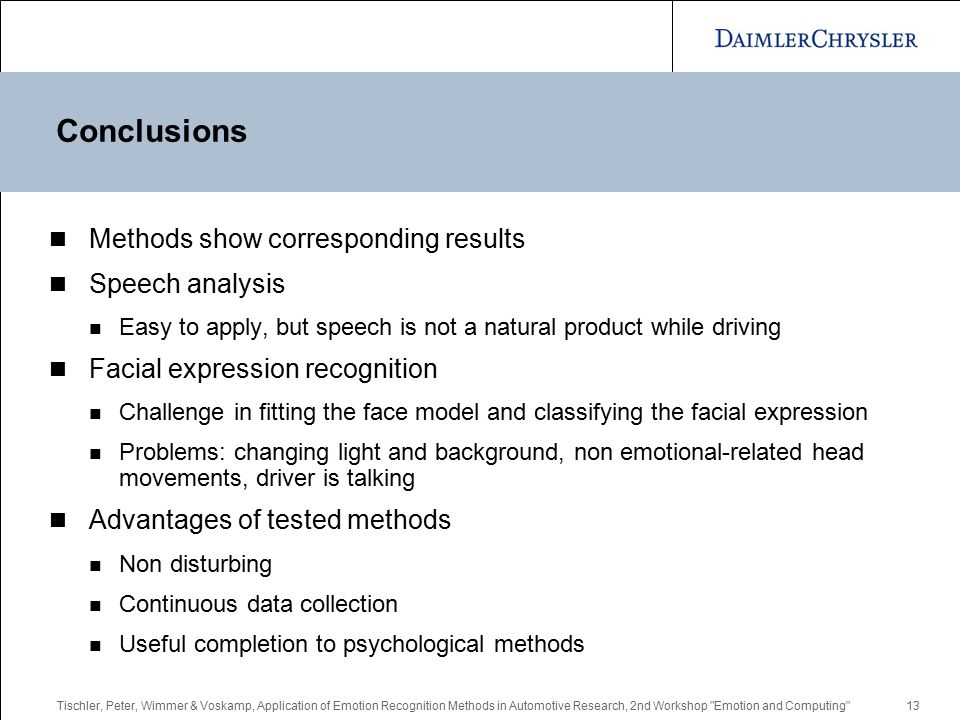 Tischler, Peter, Wimmer & Voskamp, Application of Emotion Recognition Methods in Automotive Research, 2nd Workshop Emotion and Computing 13 Conclusions Methods show corresponding results Speech analysis Easy to apply, but speech is not a natural product while driving Facial expression recognition Challenge in fitting the face model and classifying the facial expression Problems: changing light and background, non emotional-related head movements, driver is talking Advantages of tested methods Non disturbing Continuous data collection Useful completion to psychological methods