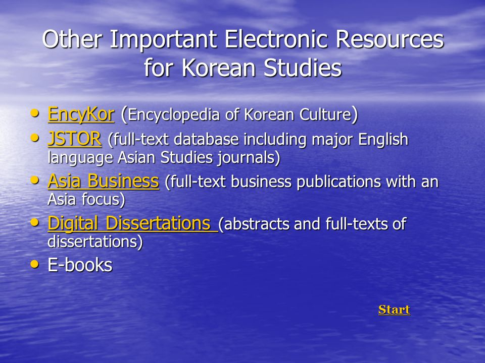 Other Important Electronic Resources for Korean Studies EncyKor ( Encyclopedia of Korean Culture ) EncyKor ( Encyclopedia of Korean Culture ) EncyKor JSTOR (full-text database including major English language Asian Studies journals) JSTOR (full-text database including major English language Asian Studies journals) JSTOR Asia Business (full-text business publications with an Asia focus) Asia Business (full-text business publications with an Asia focus) Asia Business Asia Business Digital Dissertations (abstracts and full-texts of dissertations) Digital Dissertations (abstracts and full-texts of dissertations) Digital Dissertations Digital Dissertations E-books E-books Start StartStart