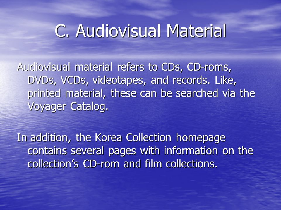 C. Audiovisual Material Audiovisual material refers to CDs, CD-roms, DVDs, VCDs, videotapes, and records. Like, printed material, these can be searche