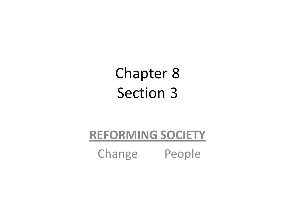 Chapter 8 Section 3 REFORMING SOCIETY Change People