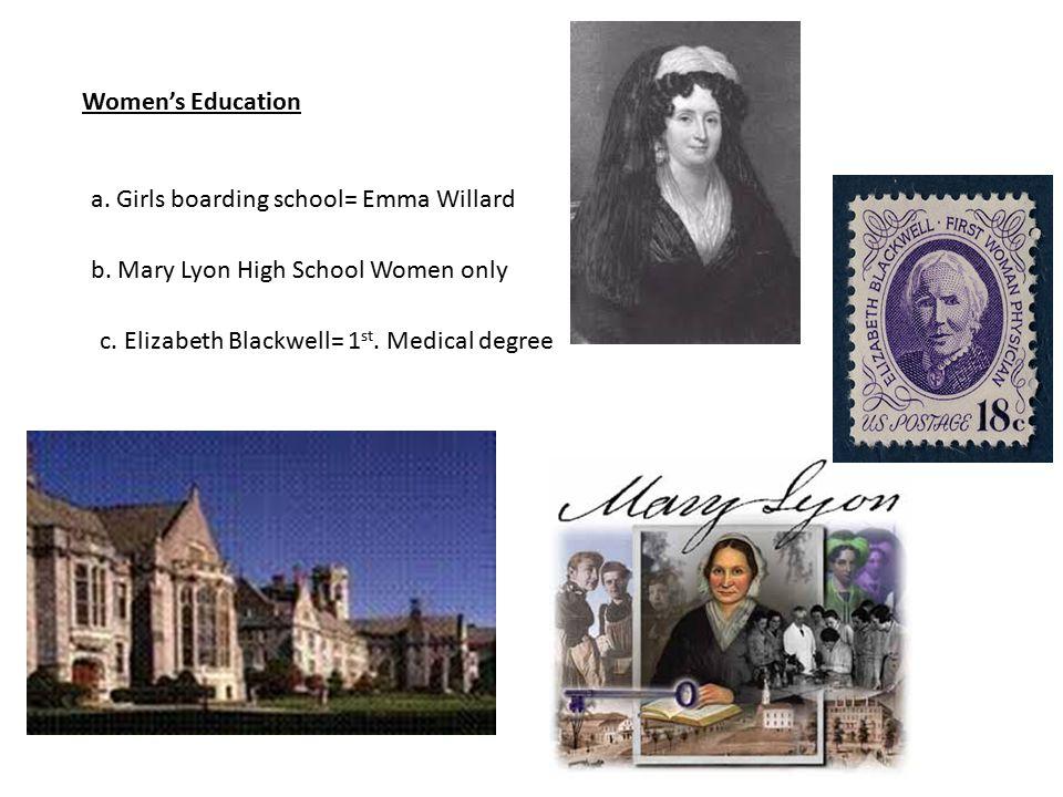 Women's Education a. Girls boarding school= Emma Willard b. Mary Lyon High School Women only c. Elizabeth Blackwell= 1 st. Medical degree