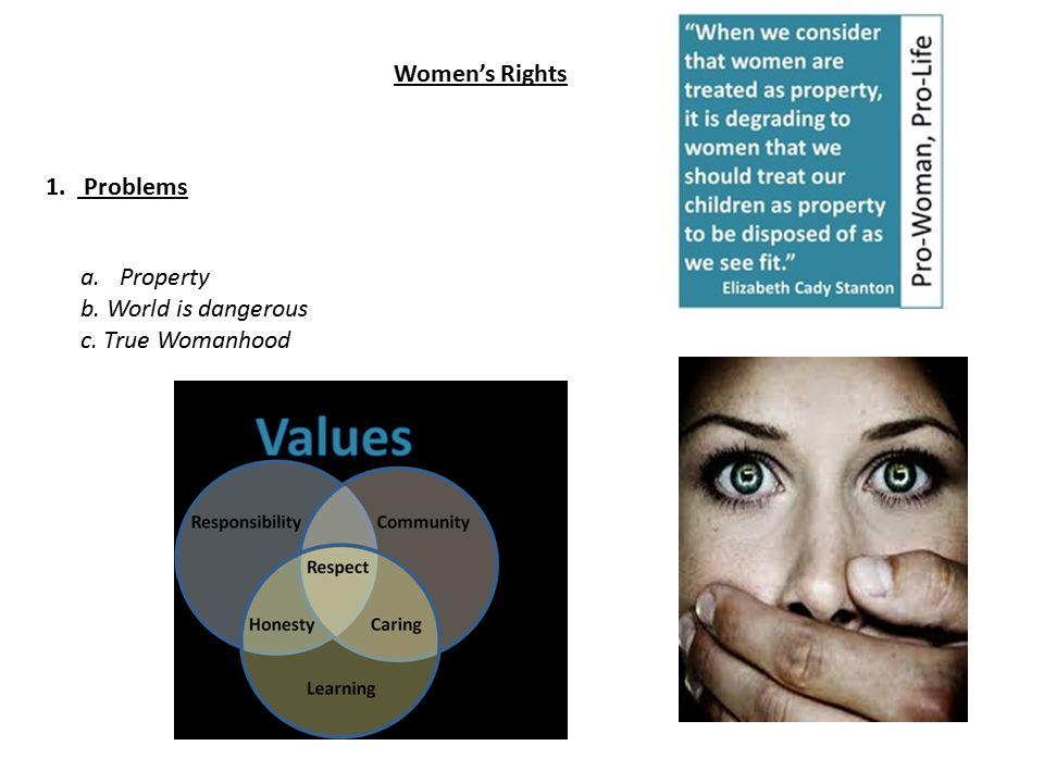 Women's Rights 1. Problems a.Property b. World is dangerous c. True Womanhood