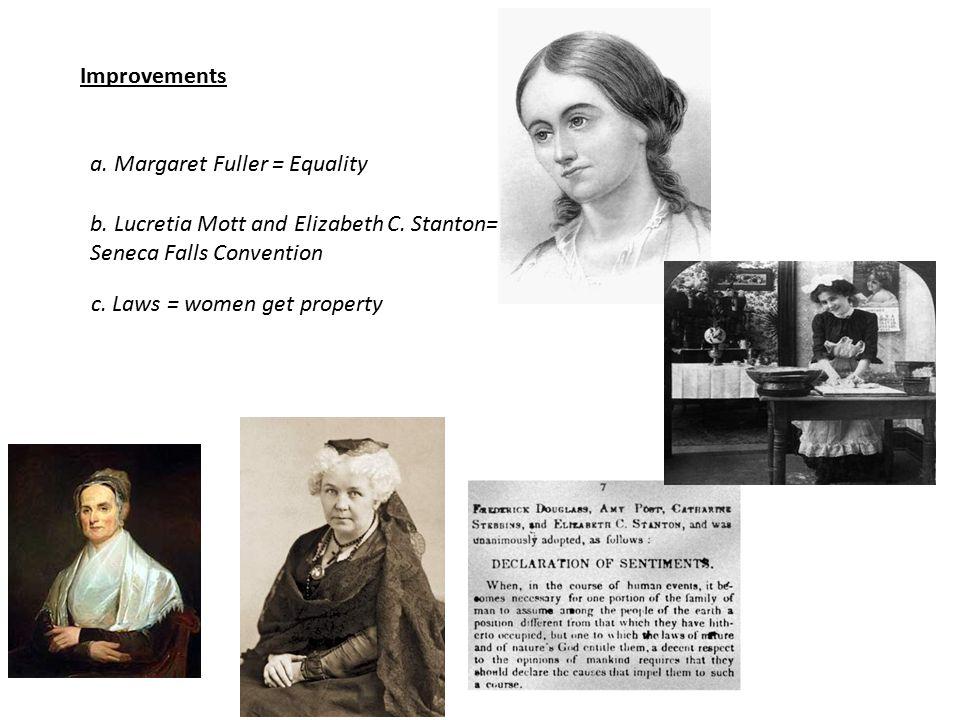 Improvements a. Margaret Fuller = Equality b. Lucretia Mott and Elizabeth C. Stanton= Seneca Falls Convention c. Laws = women get property