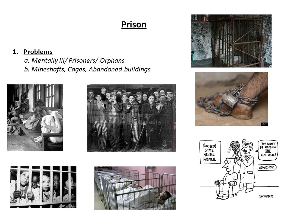 Prison 1.Problems a. Mentally ill/ Prisoners/ Orphans b. Mineshafts, Cages, Abandoned buildings
