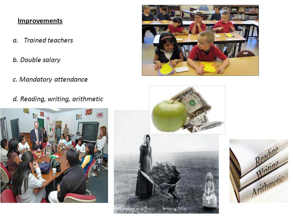 Improvements a.Trained teachers b. Double salary c. Mandatory attendance d. Reading, writing, arithmetic