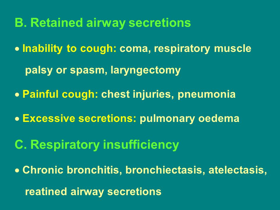 B. Retained airway secretions  Inability to cough: coma, respiratory muscle palsy or spasm, laryngectomy  Painful cough: chest injuries, pneumonia 