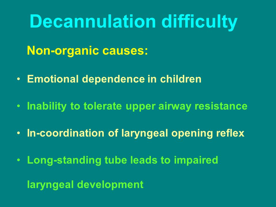 Decannulation difficulty Non-organic causes: Emotional dependence in children Inability to tolerate upper airway resistance In-coordination of larynge