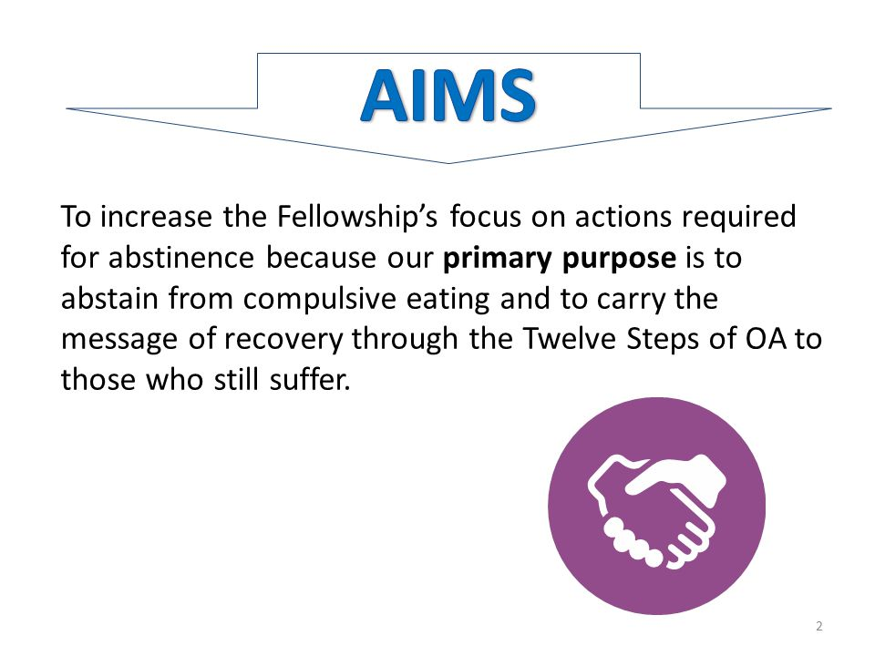 To increase the Fellowship's focus on actions required for abstinence because our primary purpose is to abstain from compulsive eating and to carry the message of recovery through the Twelve Steps of OA to those who still suffer.