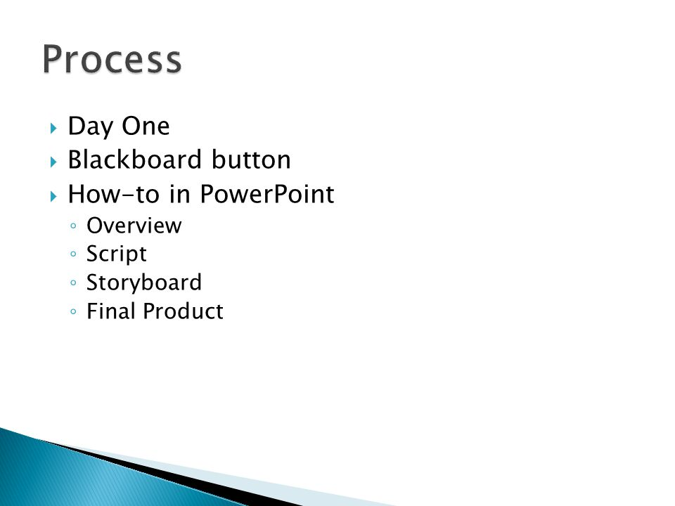  Day One  Blackboard button  How-to in PowerPoint ◦ Overview ◦ Script ◦ Storyboard ◦ Final Product