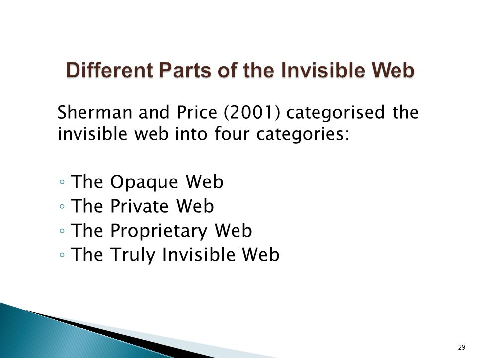 Sherman and Price (2001) categorised the invisible web into four categories: ◦ The Opaque Web ◦ The Private Web ◦ The Proprietary Web ◦ The Truly Invisible Web 29