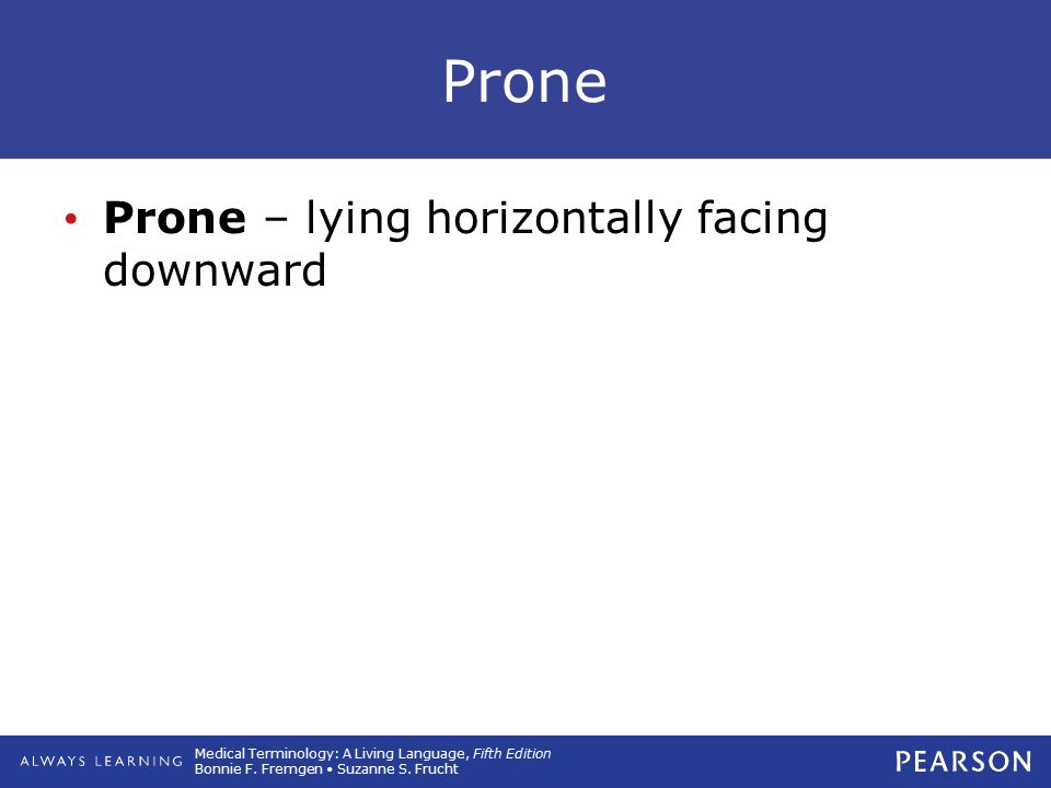 Medical Terminology: A Living Language, Fifth Edition Bonnie F. Fremgen Suzanne S. Frucht Prone Prone – lying horizontally facing downward