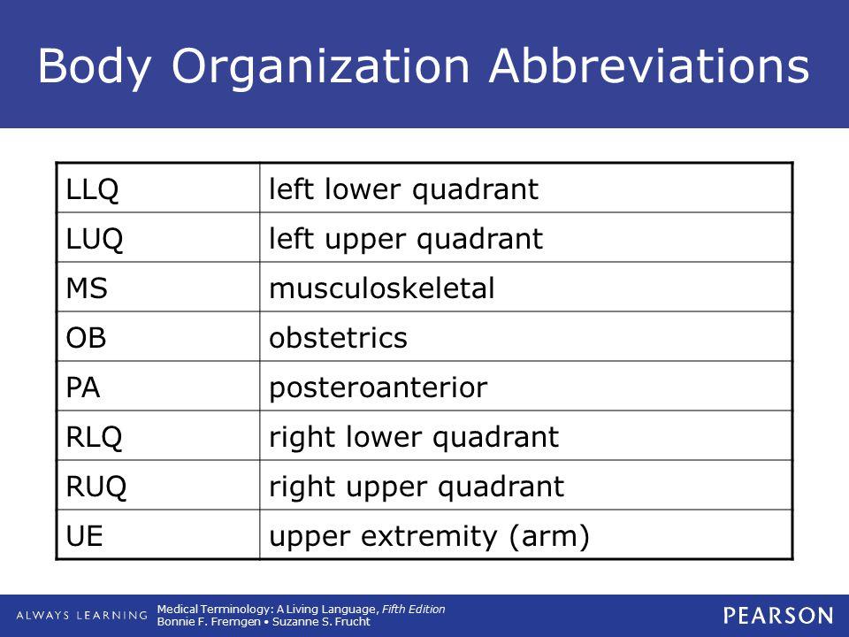 Medical Terminology: A Living Language, Fifth Edition Bonnie F. Fremgen Suzanne S. Frucht Body Organization Abbreviations LLQleft lower quadrant LUQle