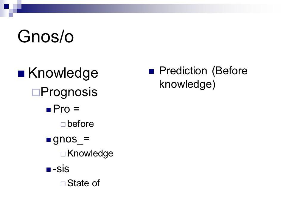 Gnos/o Knowledge  Prognosis Pro =  before gnos_=  Knowledge -sis  State of Prediction (Before knowledge)
