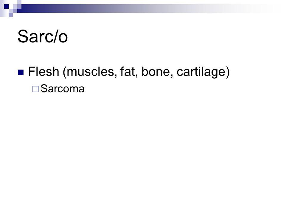 Sarc/o Flesh (muscles, fat, bone, cartilage)  Sarcoma