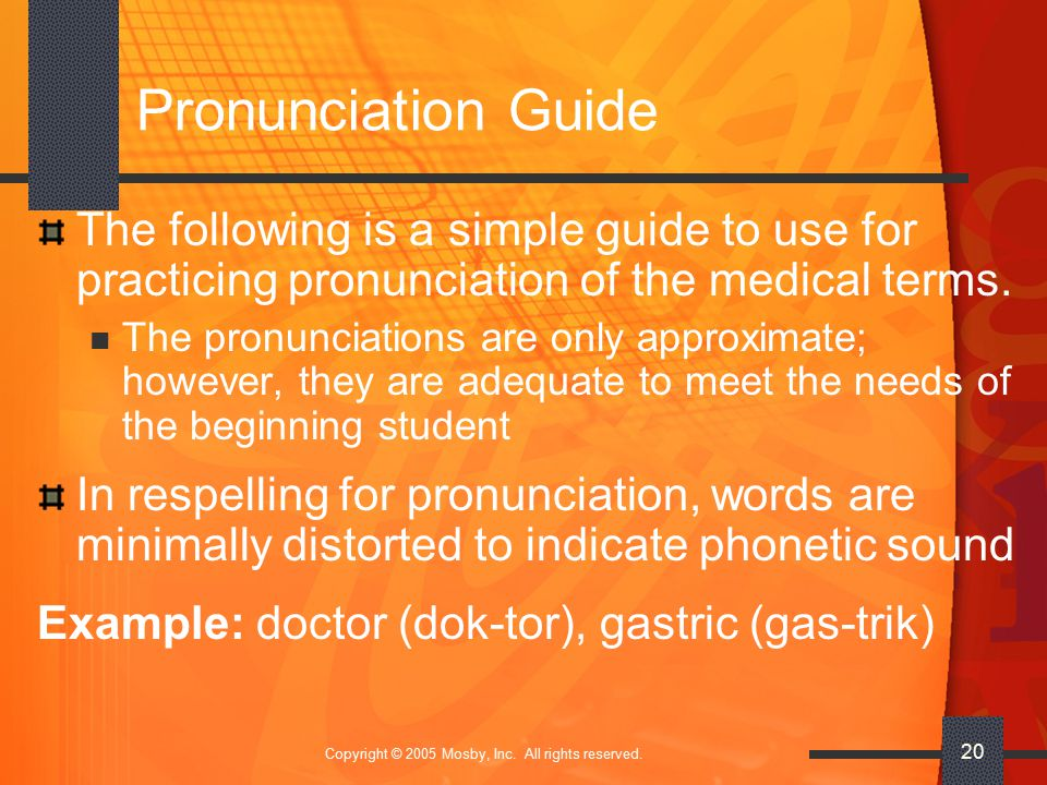 Copyright © 2005 Mosby, Inc. All rights reserved. 20 Pronunciation Guide The following is a simple guide to use for practicing pronunciation of the me