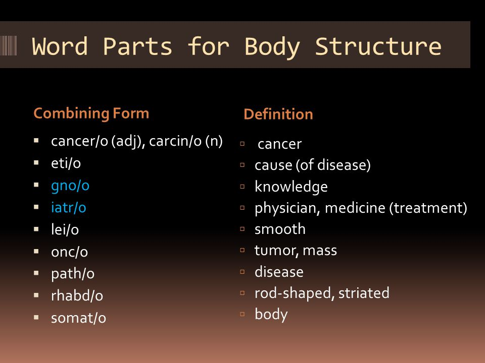 Word Parts for Body Structure Combining Form Definition  cancer/o (adj), carcin/o (n)  eti/o  gno/o  iatr/0  lei/o  onc/o  path/o  rhabd/o  somat/o  cancer  cause (of disease)  knowledge  physician, medicine (treatment)  smooth  tumor, mass  disease  rod-shaped, striated  body
