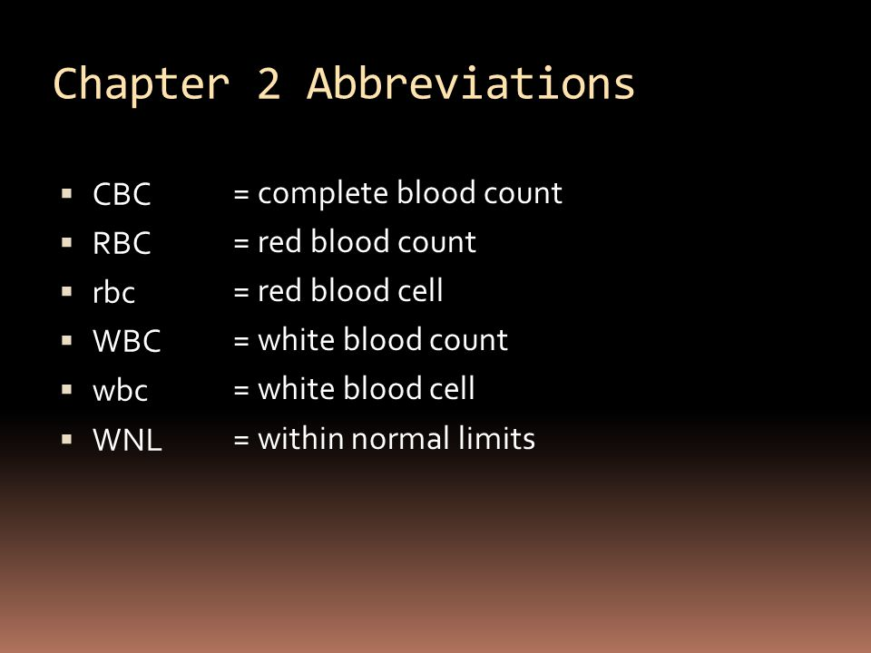 Chapter 2 Abbreviations  CBC  RBC  rbc  WBC  wbc  WNL = complete blood count = red blood count = red blood cell = white blood count = white blood cell = within normal limits