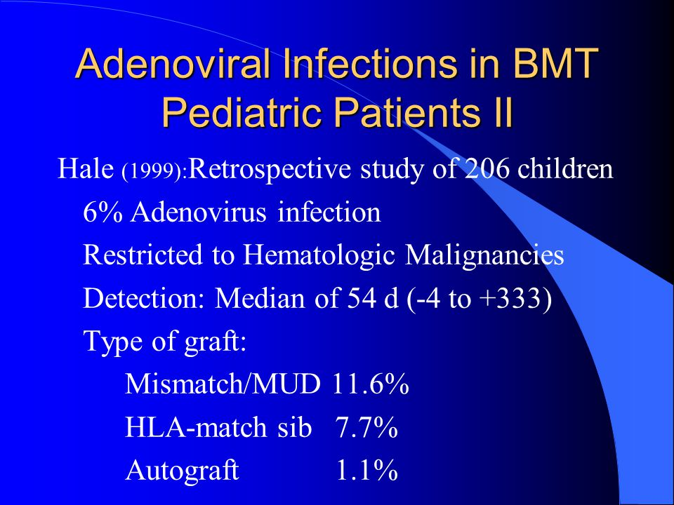 Adenoviral Infections in BMT Pediatric Patients II Hale (1999): Retrospective study of 206 children 6% Adenovirus infection Restricted to Hematologic Malignancies Detection: Median of 54 d (-4 to +333) Type of graft: Mismatch/MUD 11.6% HLA-match sib 7.7% Autograft 1.1%