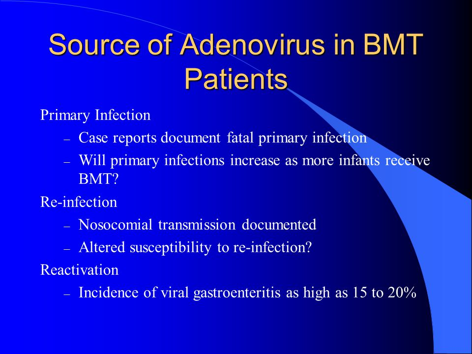 Source of Adenovirus in BMT Patients Primary Infection – Case reports document fatal primary infection – Will primary infections increase as more infants receive BMT.