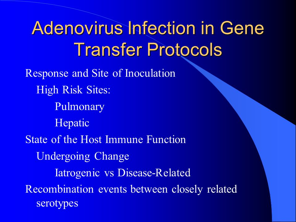 Adenovirus Infection in Gene Transfer Protocols Response and Site of Inoculation High Risk Sites: Pulmonary Hepatic State of the Host Immune Function Undergoing Change Iatrogenic vs Disease-Related Recombination events between closely related serotypes
