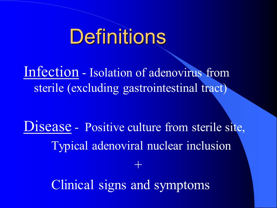 Definitions Infection - Isolation of adenovirus from sterile (excluding gastrointestinal tract) Disease - Positive culture from sterile site, Typical adenoviral nuclear inclusion + Clinical signs and symptoms
