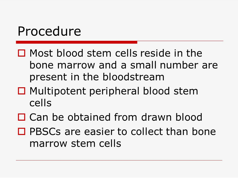 Procedure  Most blood stem cells reside in the bone marrow and a small number are present in the bloodstream  Multipotent peripheral blood stem cell