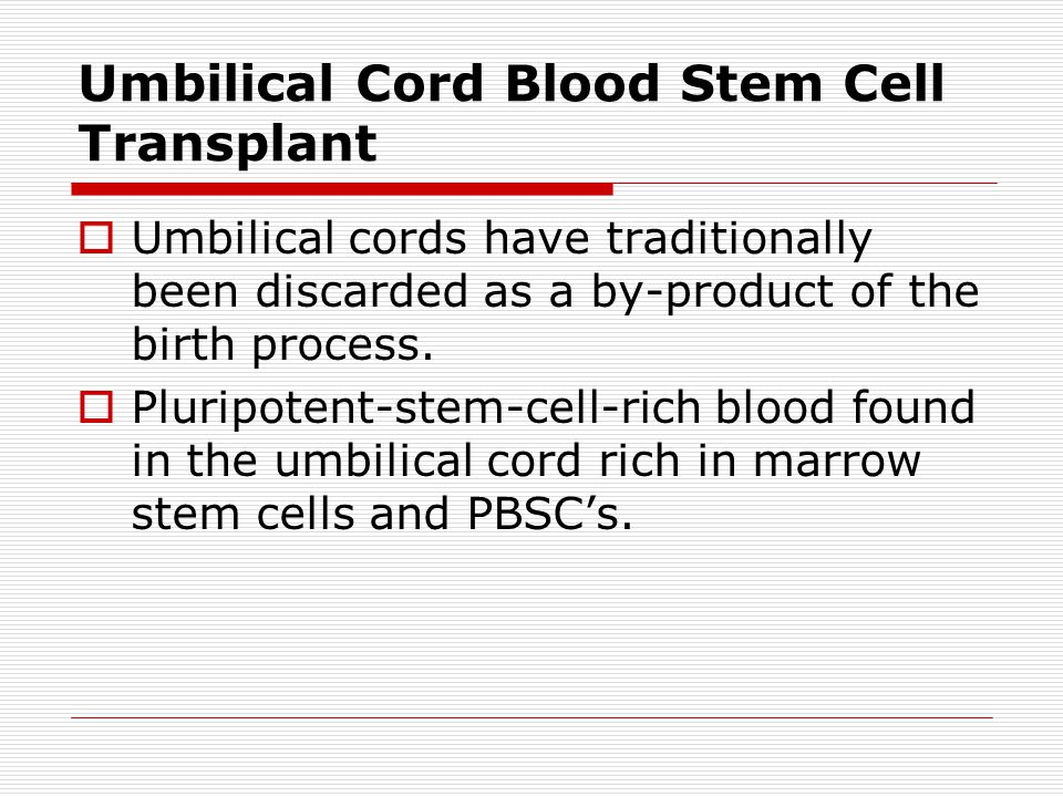 Umbilical Cord Blood Stem Cell Transplant  Umbilical cords have traditionally been discarded as a by-product of the birth process.  Pluripotent-stem