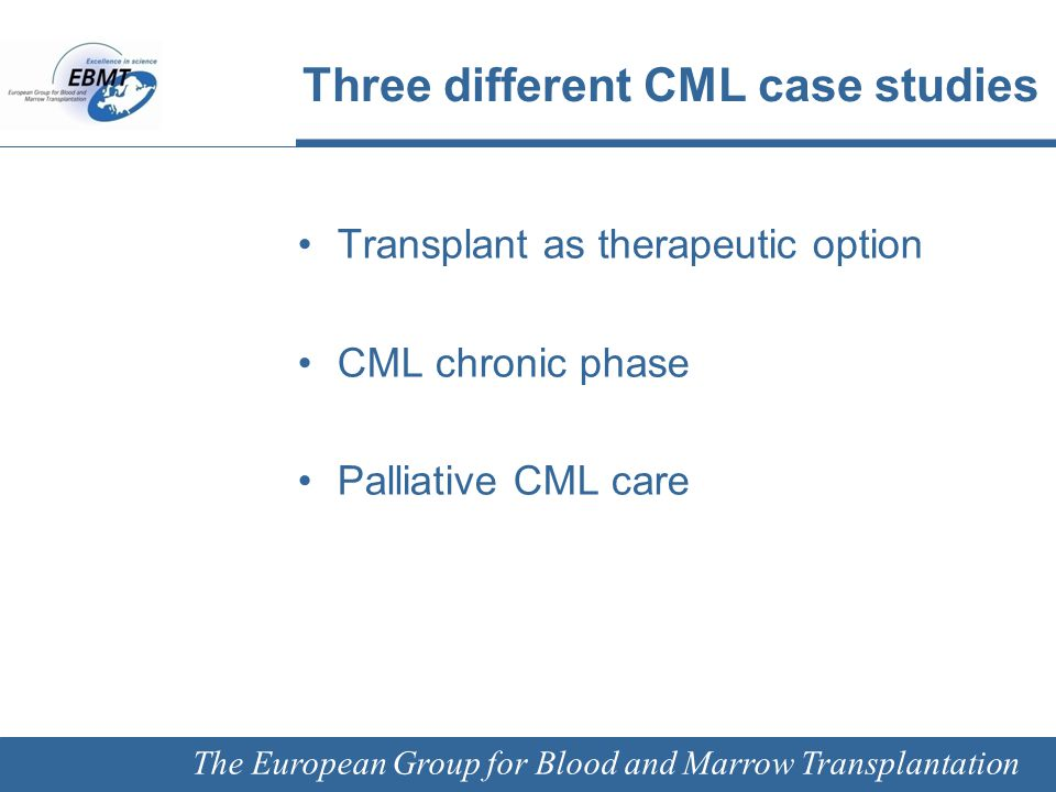 The European Group for Blood and Marrow Transplantation Transplant as a Therapeutic Option Courtesy of Erik Aerts, University Hospital Zürich, Zürich, Switzerland January 2012