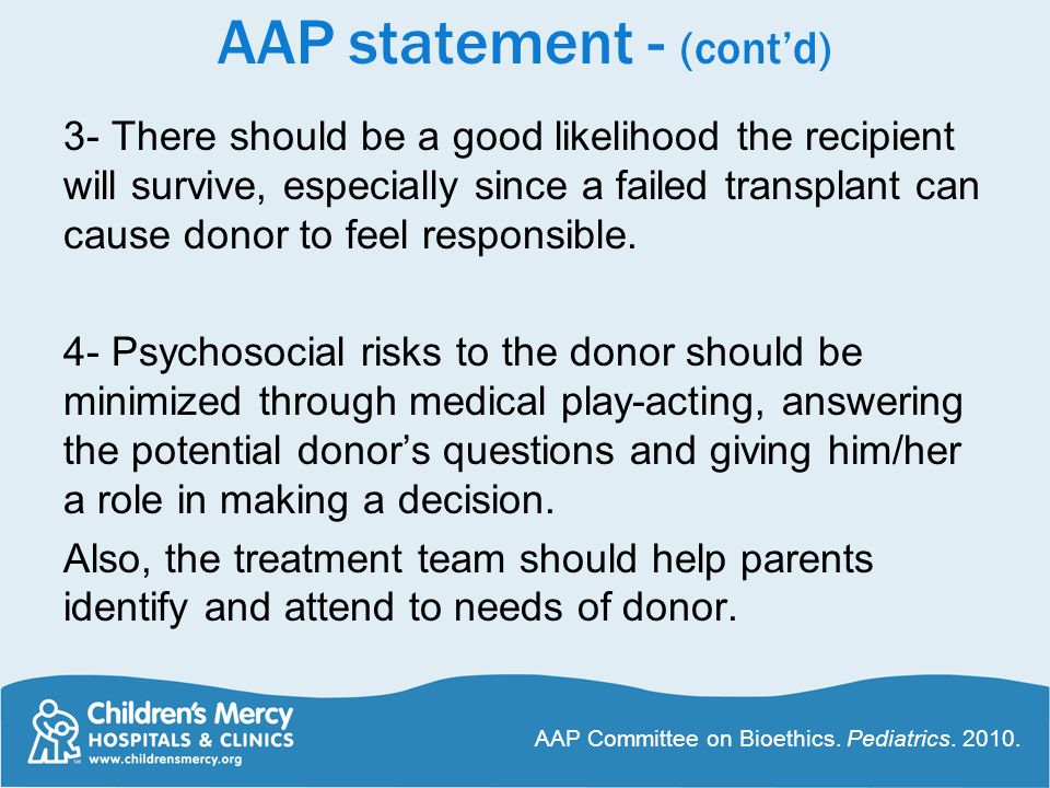 AAP statement - (cont'd) 3- There should be a good likelihood the recipient will survive, especially since a failed transplant can cause donor to feel responsible.