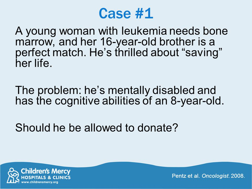 Case #1 A young woman with leukemia needs bone marrow, and her 16-year-old brother is a perfect match.