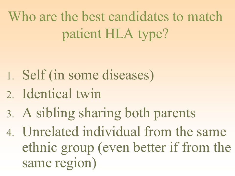 Who are the best candidates to match patient HLA type? 1. Self (in some diseases) 2. Identical twin 3. A sibling sharing both parents 4. Unrelated ind