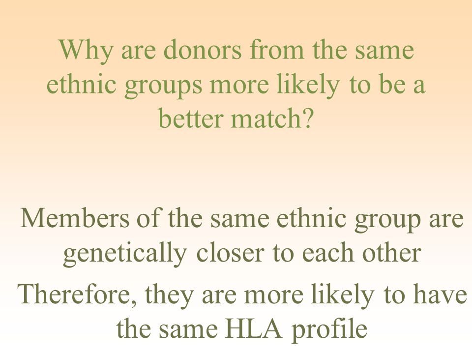 Why are donors from the same ethnic groups more likely to be a better match.