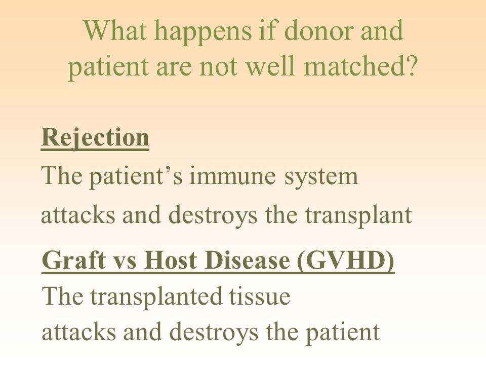 Rejection The patient's immune system attacks and destroys the transplant What happens if donor and patient are not well matched.