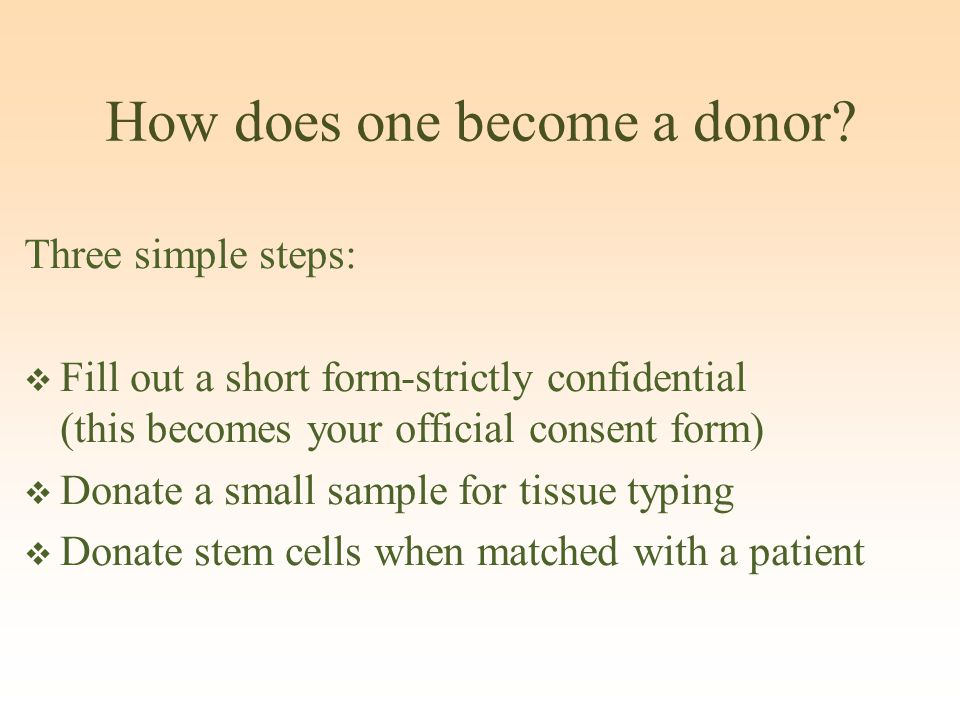 How does one become a donor? Three simple steps:  Fill out a short form-strictly confidential (this becomes your official consent form)  Donate a sm