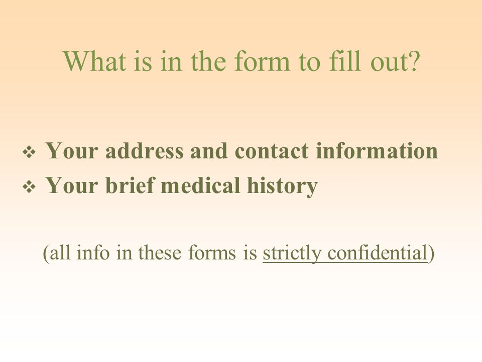 What is in the form to fill out?  Your address and contact information  Your brief medical history (all info in these forms is strictly confidential