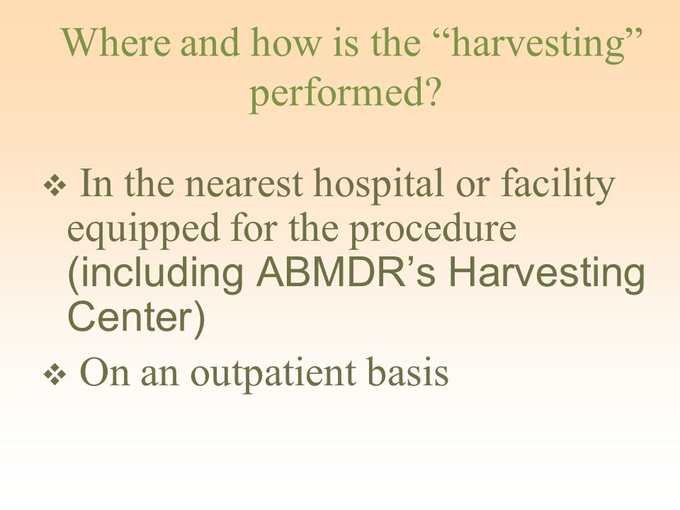 "Where and how is the ""harvesting"" performed?  In the nearest hospital or facility equipped for the procedure (including ABMDR's Harvesting Center) "