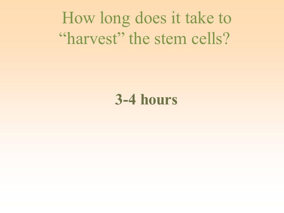 "How long does it take to ""harvest"" the stem cells? 3-4 hours"