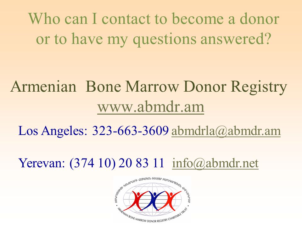 Los Angeles: 323-663-3609 abmdrla@abmdr.amabmdrla@abmdr.am Yerevan: (374 10) 20 83 11 info@abmdr.netinfo@abmdr.net Armenian Bone Marrow Donor Registry www.abmdr.amwww.abmdr.am Who can I contact to become a donor or to have my questions answered