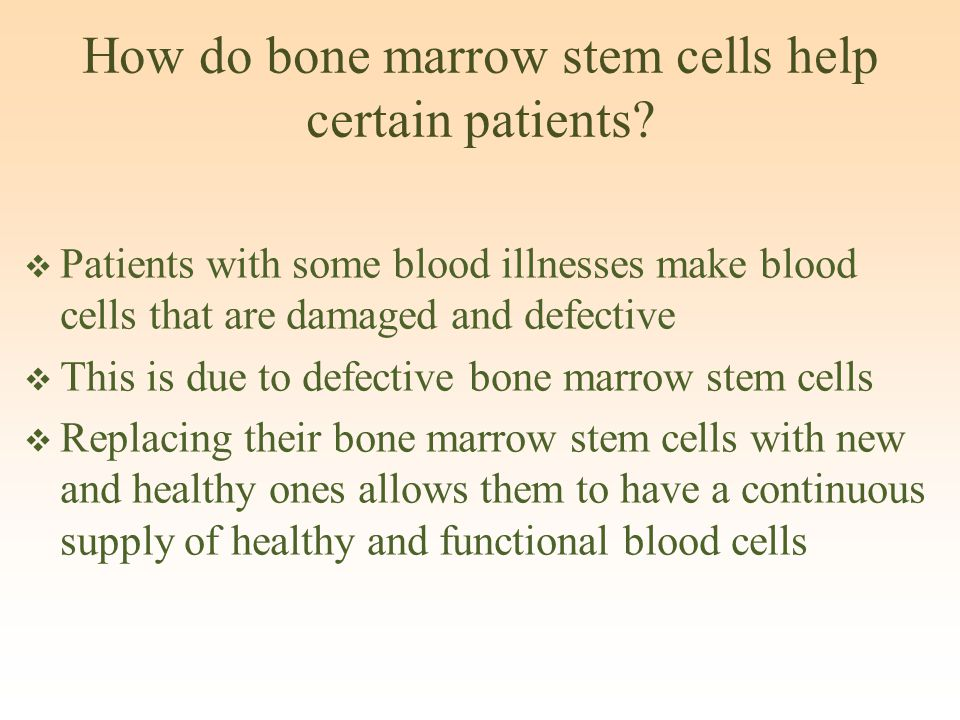 How do bone marrow stem cells help certain patients?  Patients with some blood illnesses make blood cells that are damaged and defective  This is du