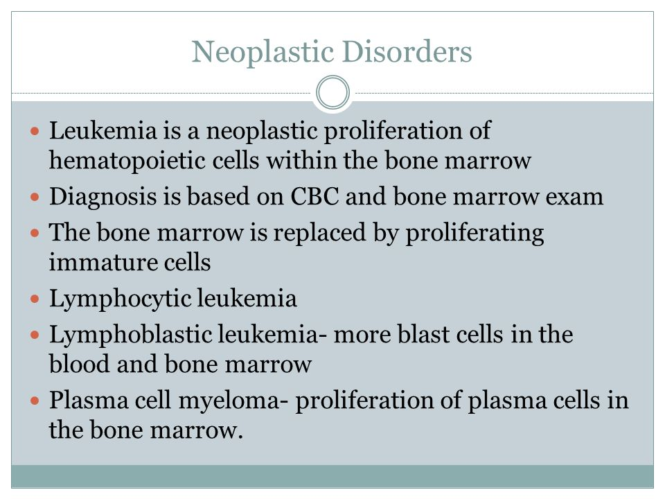 Neoplastic Disorders Leukemia is a neoplastic proliferation of hematopoietic cells within the bone marrow Diagnosis is based on CBC and bone marrow exam The bone marrow is replaced by proliferating immature cells Lymphocytic leukemia Lymphoblastic leukemia- more blast cells in the blood and bone marrow Plasma cell myeloma- proliferation of plasma cells in the bone marrow.
