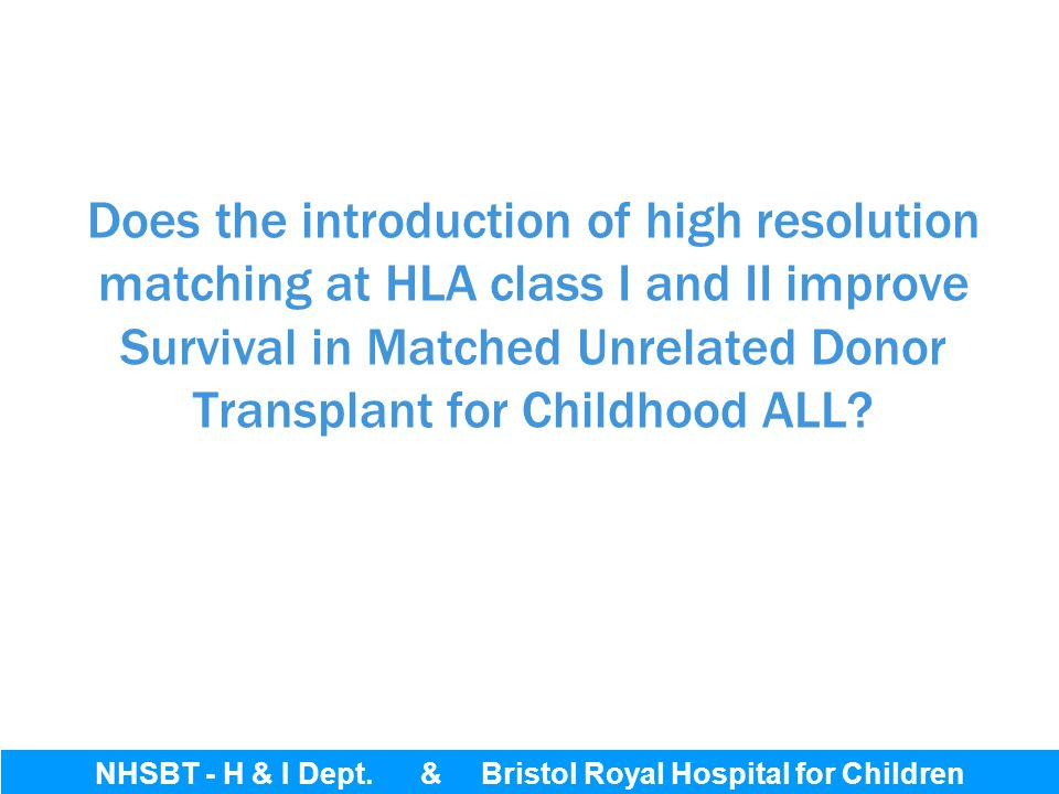 Bristol Royal Hospital for Children Does the introduction of high resolution matching at HLA class I and II improve Survival in Matched Unrelated Dono