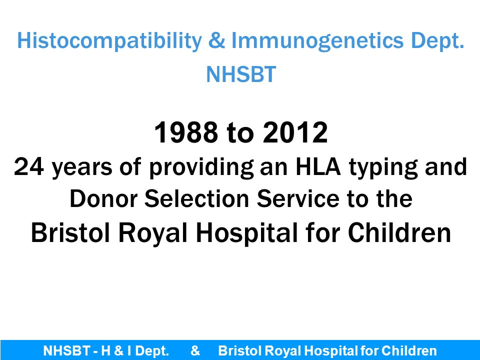 Histocompatibility & Immunogenetics Dept. NHSBT 1988 to 2012 24 years of providing an HLA typing and Donor Selection Service to the Bristol Royal Hosp