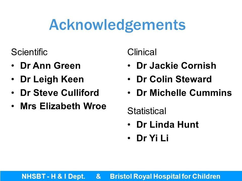 Bristol Royal Hospital for Children Acknowledgements Clinical Dr Jackie Cornish Dr Colin Steward Dr Michelle Cummins Scientific Dr Ann Green Dr Leigh