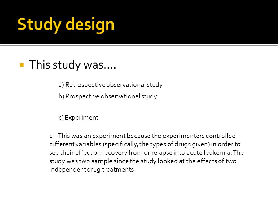  This study was…. a) Retrospective observational study b) Prospective observational study c) Experiment c – This was an experiment because the experi