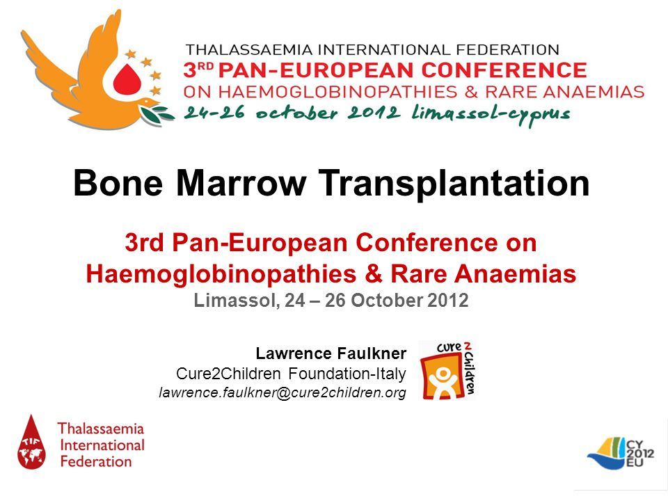 Bone Marrow Transplantation 3rd Pan-European Conference on Haemoglobinopathies & Rare Anaemias Limassol, 24 – 26 October 2012 Lawrence Faulkner Cure2Children Foundation-Italy lawrence.faulkner@cure2children.org
