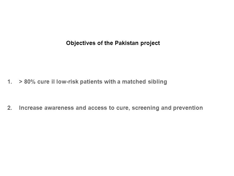 Objectives of the Pakistan project 1.> 80% cure il low-risk patients with a matched sibling 2.Increase awareness and access to cure, screening and prevention